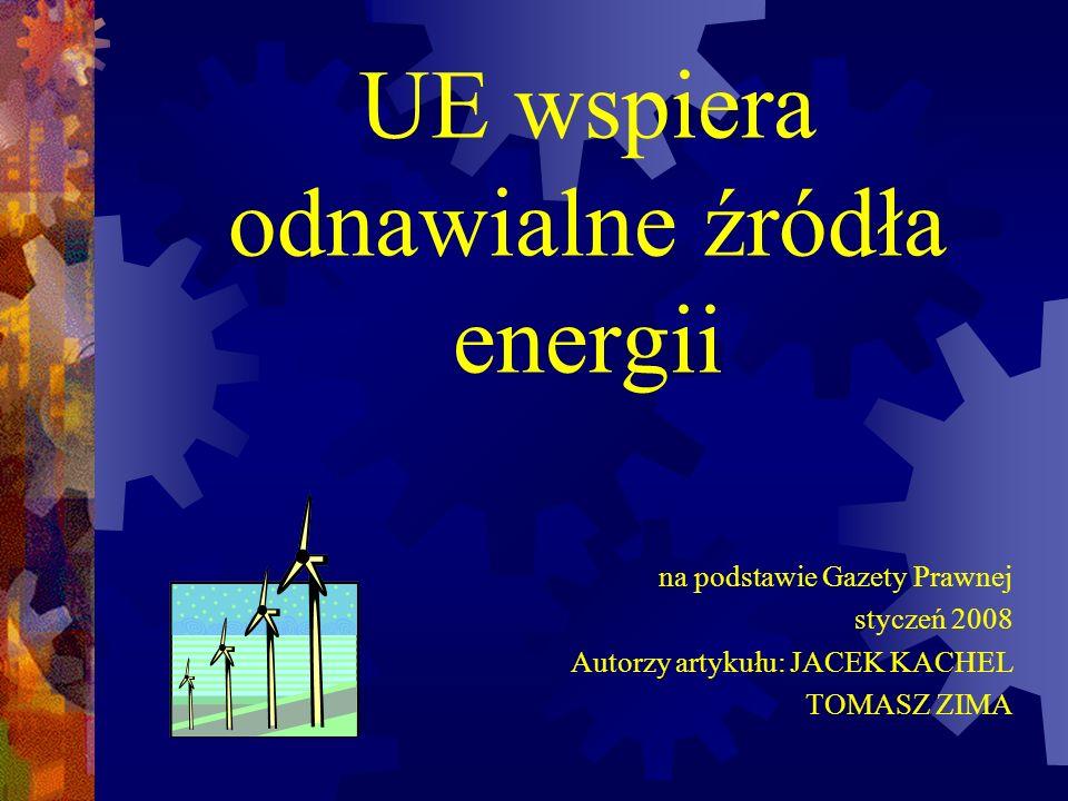 UE wspiera odnawialne źródła energii na podstawie Gazety Prawnej styczeń 2008 Autorzy artykułu: JACEK KACHEL TOMASZ ZIMA
