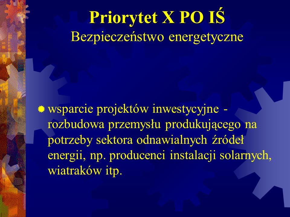 Priorytet X PO IŚ Priorytet X PO IŚ Bezpieczeństwo energetyczne wsparcie projektów inwestycyjne - rozbudowa przemysłu produkującego na potrzeby sektor