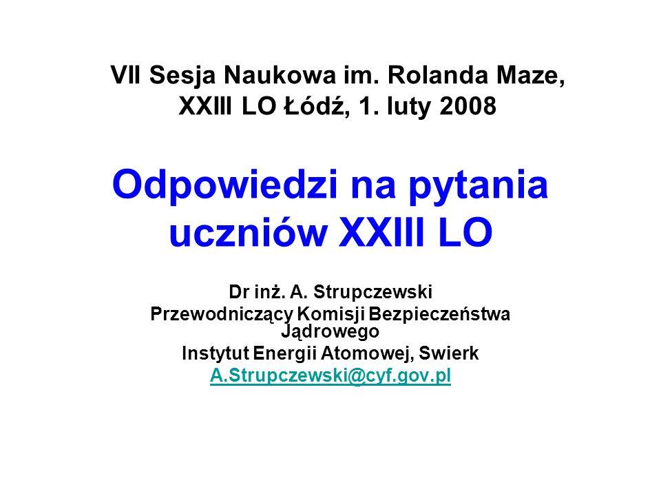 Odpowiedzi na pytania uczniów XXIII LO Dr inż. A. Strupczewski Przewodniczący Komisji Bezpieczeństwa Jądrowego Instytut Energii Atomowej, Swierk A.Str