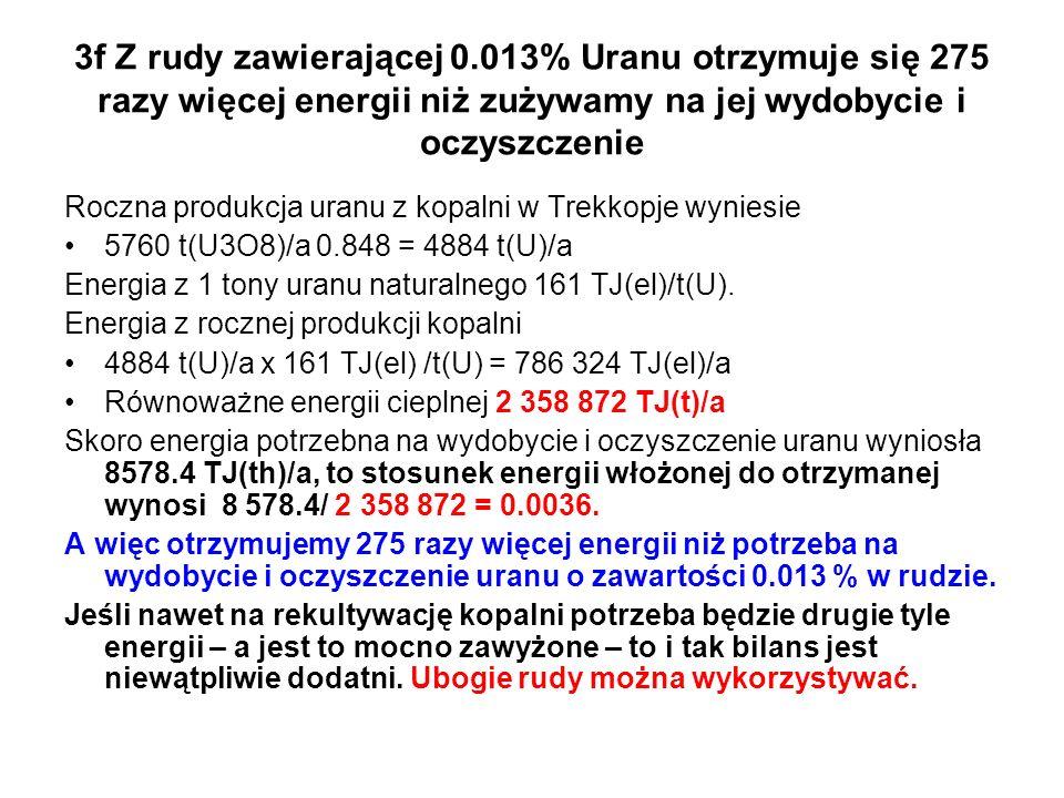 3f Z rudy zawierającej 0.013% Uranu otrzymuje się 275 razy więcej energii niż zużywamy na jej wydobycie i oczyszczenie Roczna produkcja uranu z kopalni w Trekkopje wyniesie 5760 t(U3O8)/a 0.848 = 4884 t(U)/a Energia z 1 tony uranu naturalnego 161 TJ(el)/t(U).