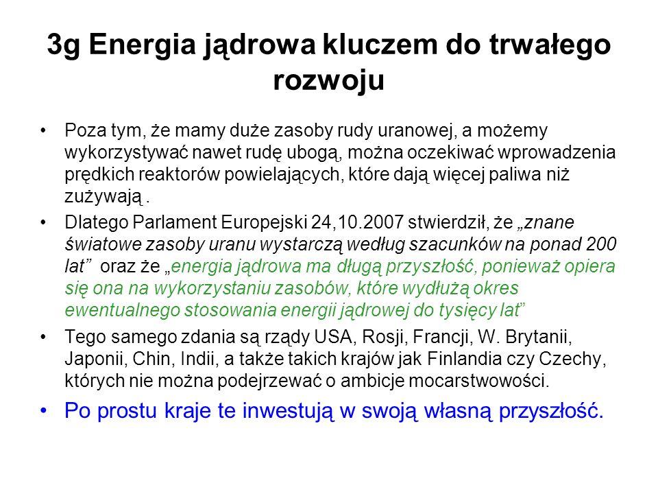 3g Energia jądrowa kluczem do trwałego rozwoju Poza tym, że mamy duże zasoby rudy uranowej, a możemy wykorzystywać nawet rudę ubogą, można oczekiwać wprowadzenia prędkich reaktorów powielających, które dają więcej paliwa niż zużywają.
