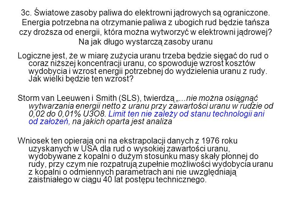 3d Nakłady energetyczne w jądrowym cyklu paliwowym Wydobycie i oczyszczenie rudy - 230 t/yr U3O8 w kopalni Ranger 1.56 PJ (th) Konwersja (dane firmy ConverDyn z 2000 r) 9.24 PJ (th) Wzbogacanie: wirówki @ 63 kWh/SWU 3.26 PJ (th) Produkcja paliwa (ERDA 76/1) 5.76 PJ (th) Budowa i eksploatacja EJ (ERDA 76/1) 24.69 PJ (th) Przechowywanie paliwa, przechowywanie I transport odpadów promieniotwórczych (ERDA 76/1, Perry 1977, Sweden 2002) 1.5 PJ (th) Likwidacja EJ (dane firmy Ontario) 6.0 PJ (th) Łącznie (wzbogacanie wirówkowe) 52 PJ (th) Produkcja energii elektrycznej: 7 TWh/rok 3020 PJ (th) Łącznie (energia włożona do otrzymanej) 1.7%