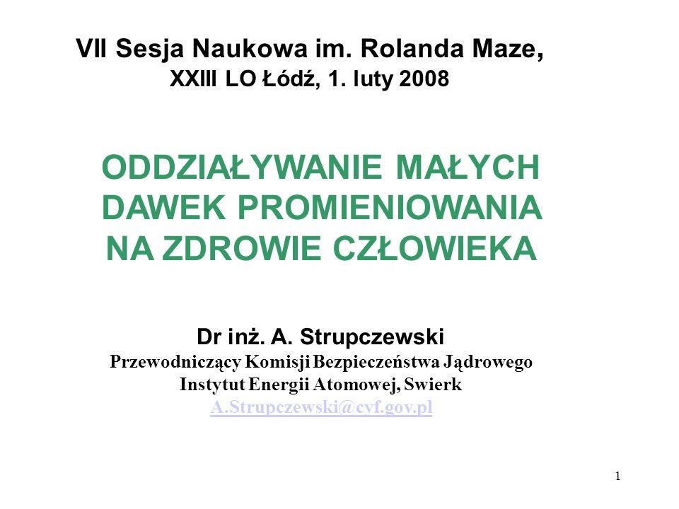 1 VII Sesja Naukowa im. Rolanda Maze, XXIII LO Łódź, 1. luty 2008 ODDZIAŁYWANIE MAŁYCH DAWEK PROMIENIOWANIA NA ZDROWIE CZŁOWIEKA Dr inż. A. Strupczews