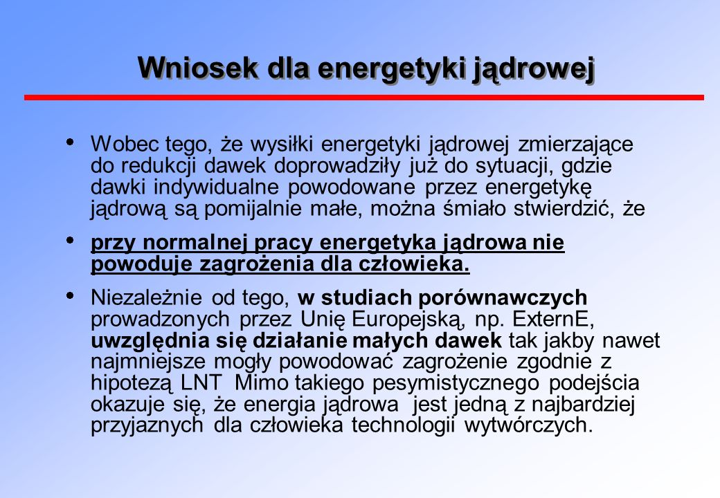 Wniosek dla energetyki jądrowej Wobec tego, że wysiłki energetyki jądrowej zmierzające do redukcji dawek doprowadziły już do sytuacji, gdzie dawki indywidualne powodowane przez energetykę jądrową są pomijalnie małe, można śmiało stwierdzić, że przy normalnej pracy energetyka jądrowa nie powoduje zagrożenia dla człowieka.