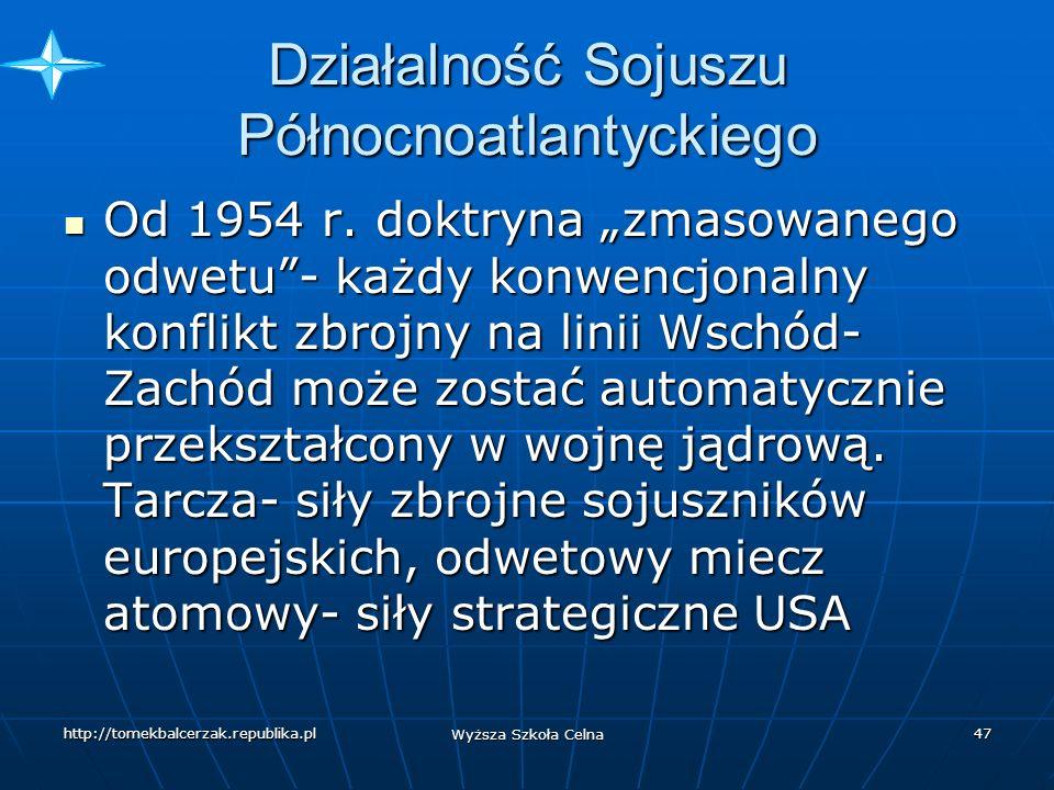 http://tomekbalcerzak.republika.pl Wyższa Szkoła Celna 46 Działalność Sojuszu Północnoatlantyckiego Pierwsze dziesięciolecia istnienia NATO- funkcje wojskowe (wojna koreańska 1950- 1953, zimna wojna) Pierwsze dziesięciolecia istnienia NATO- funkcje wojskowe (wojna koreańska 1950- 1953, zimna wojna) Dominacja USA Dominacja USA 1966 wystąpienie Francji ze struktur wojskowych 1966 wystąpienie Francji ze struktur wojskowych Wysunięta obrona- koncepcja wojskowa Sojuszu- zakładała prowadzenie wojny w Europie-obecność sil zbrojnych w RFN Wysunięta obrona- koncepcja wojskowa Sojuszu- zakładała prowadzenie wojny w Europie-obecność sil zbrojnych w RFN