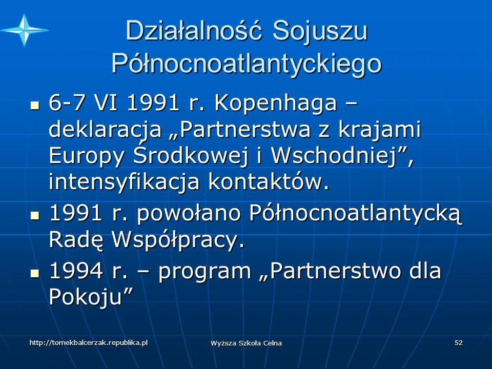 http://tomekbalcerzak.republika.pl Wyższa Szkoła Celna 51 Działalność Sojuszu Północnoatlantyckiego 5-6 VII 1990 r.-Szczyt NATO w Londynie- deklaracja pokojowych intencji w stosunkach ze Wschodem, rozbudowa politycznych struktur, zrewidowanie dotychczasowej strategii elastycznego reagowania, odejście od doktryny strategicznej obecności na wysuniętych rubieżach (wysuniętej obrony), przyjęto koncepcję wysuniętej obecności wojskowej, broń jądrowa jako broń ostatecznego argumentu 5-6 VII 1990 r.-Szczyt NATO w Londynie- deklaracja pokojowych intencji w stosunkach ze Wschodem, rozbudowa politycznych struktur, zrewidowanie dotychczasowej strategii elastycznego reagowania, odejście od doktryny strategicznej obecności na wysuniętych rubieżach (wysuniętej obrony), przyjęto koncepcję wysuniętej obecności wojskowej, broń jądrowa jako broń ostatecznego argumentu