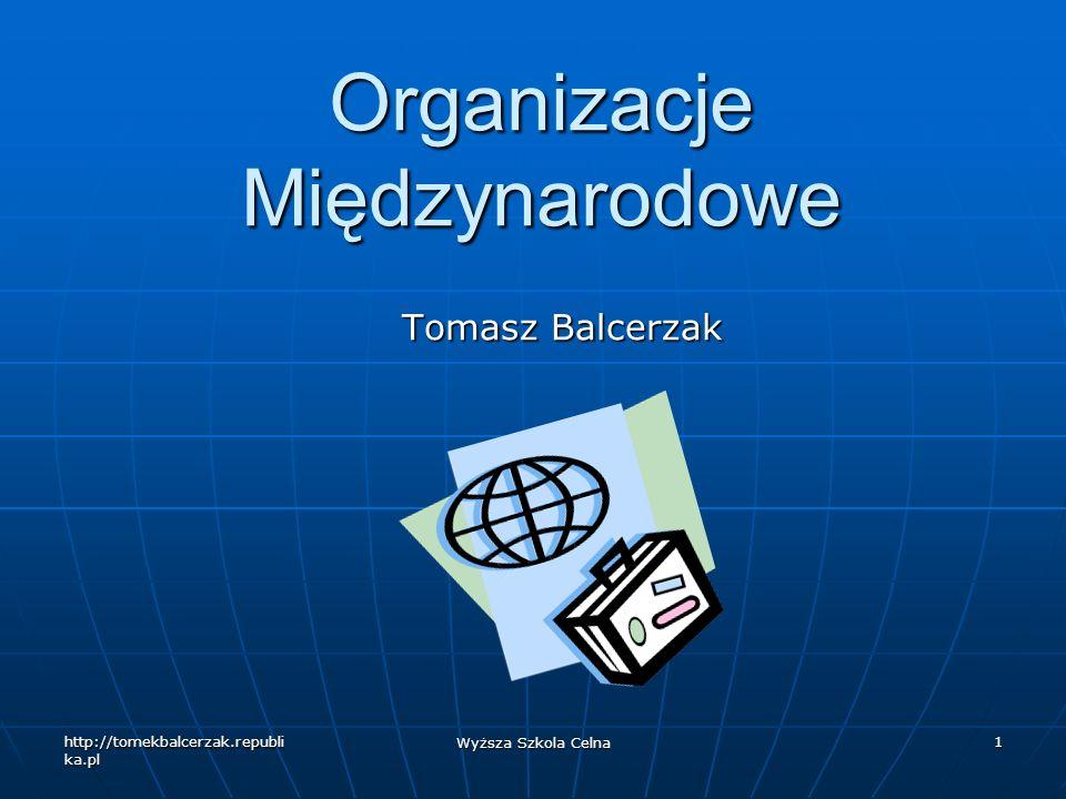 http://tomekbalcerzak.republi ka.pl Wyższa Szkola Celna 1 Organizacje Międzynarodowe Tomasz Balcerzak