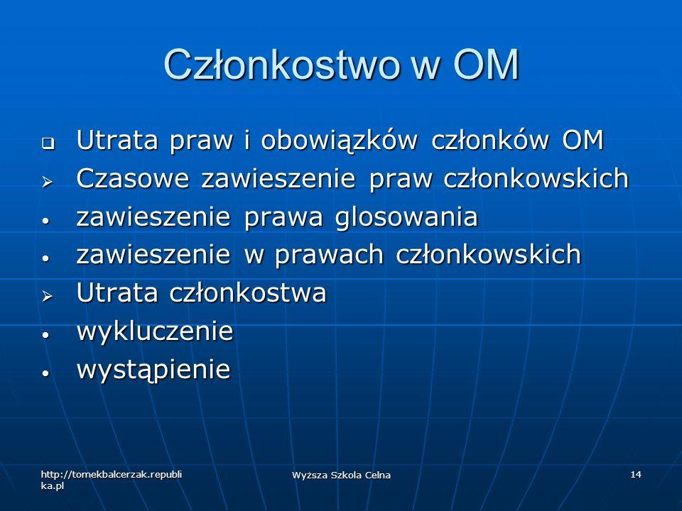 http://tomekbalcerzak.republi ka.pl Wyższa Szkola Celna 14 Członkostwo w OM Utrata praw i obowiązków członków OM Utrata praw i obowiązków członków OM