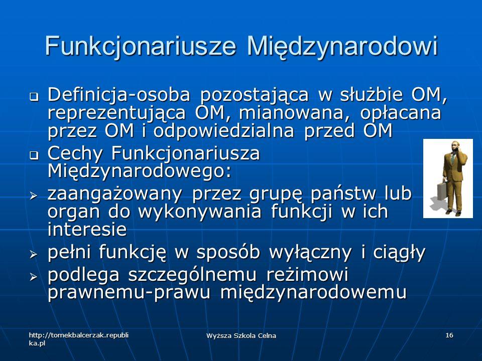 http://tomekbalcerzak.republi ka.pl Wyższa Szkola Celna 16 Funkcjonariusze Międzynarodowi Definicja-osoba pozostająca w służbie OM, reprezentująca OM,