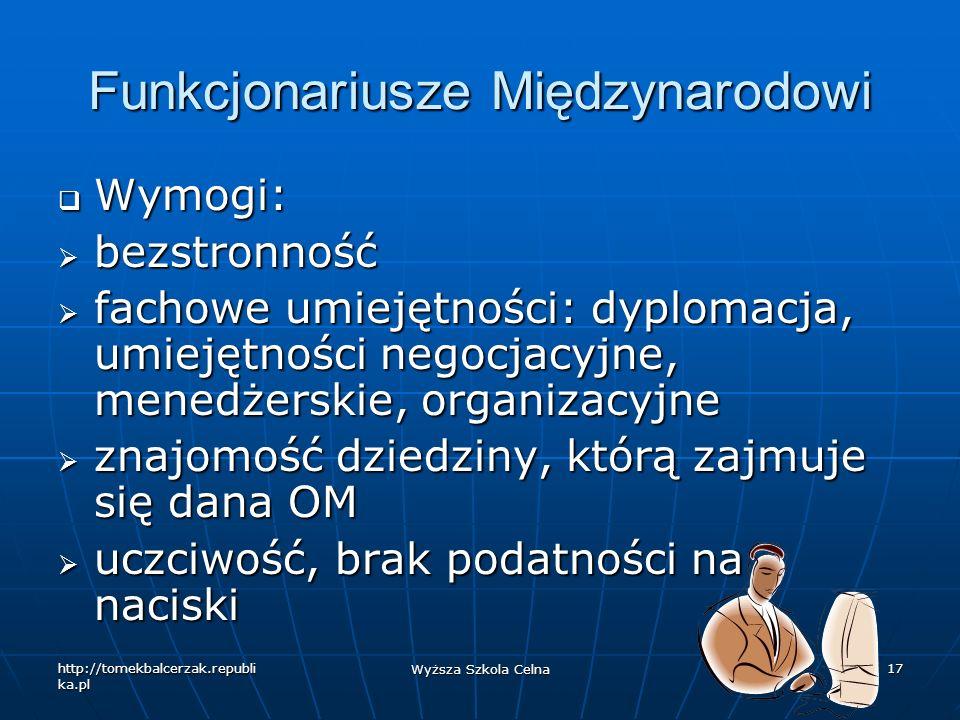 http://tomekbalcerzak.republi ka.pl Wyższa Szkola Celna 17 Funkcjonariusze Międzynarodowi Wymogi: Wymogi: bezstronność bezstronność fachowe umiejętnoś
