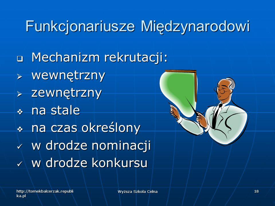 http://tomekbalcerzak.republi ka.pl Wyższa Szkola Celna 18 Funkcjonariusze Międzynarodowi Mechanizm rekrutacji: Mechanizm rekrutacji: wewnętrzny wewnę