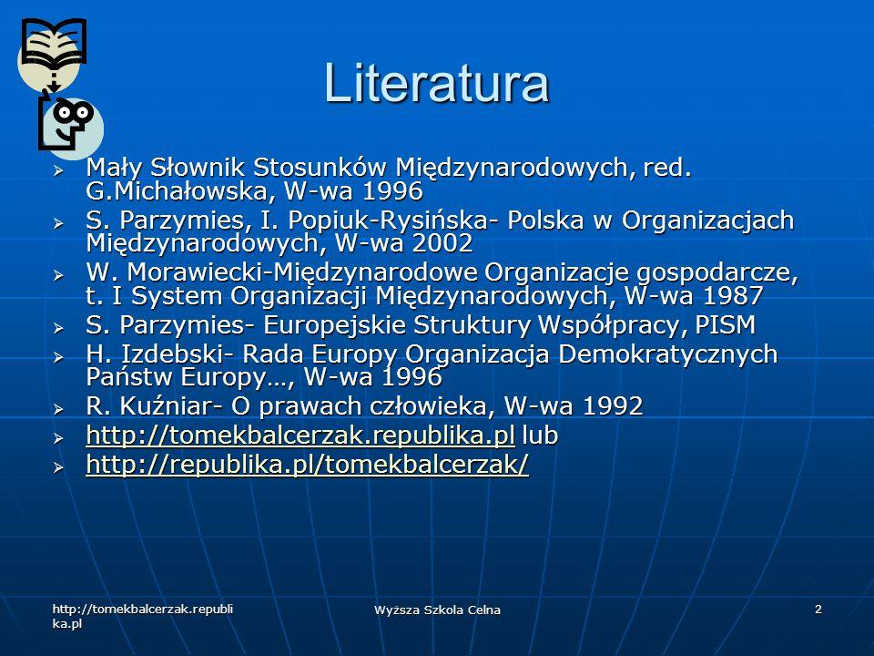 http://tomekbalcerzak.republi ka.pl Wyższa Szkola Celna 2 Literatura Mały Słownik Stosunków Międzynarodowych, red. G.Michałowska, W-wa 1996 Mały Słown