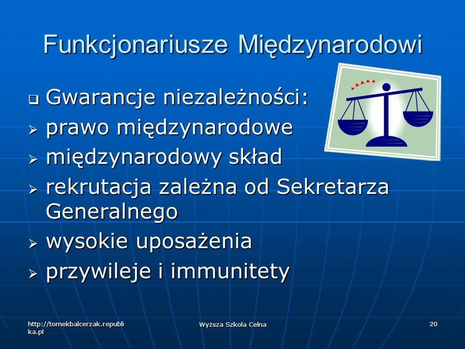 http://tomekbalcerzak.republi ka.pl Wyższa Szkola Celna 20 Funkcjonariusze Międzynarodowi Gwarancje niezależności: Gwarancje niezależności: prawo międ