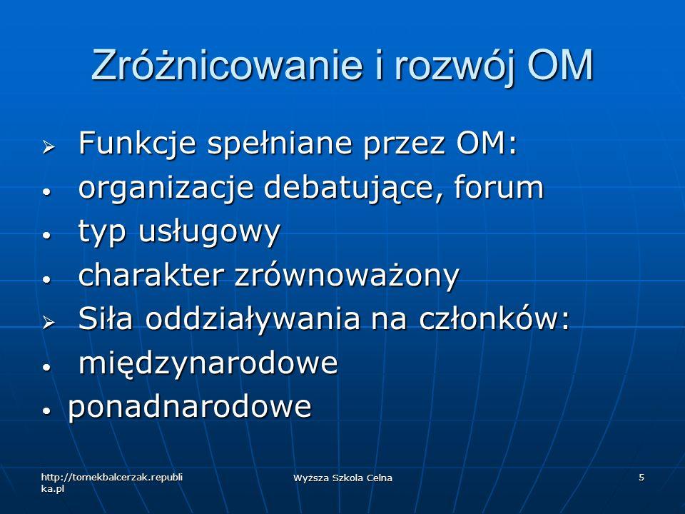 http://tomekbalcerzak.republi ka.pl Wyższa Szkola Celna 5 Zróżnicowanie i rozwój OM Funkcje spełniane przez OM: Funkcje spełniane przez OM: organizacj