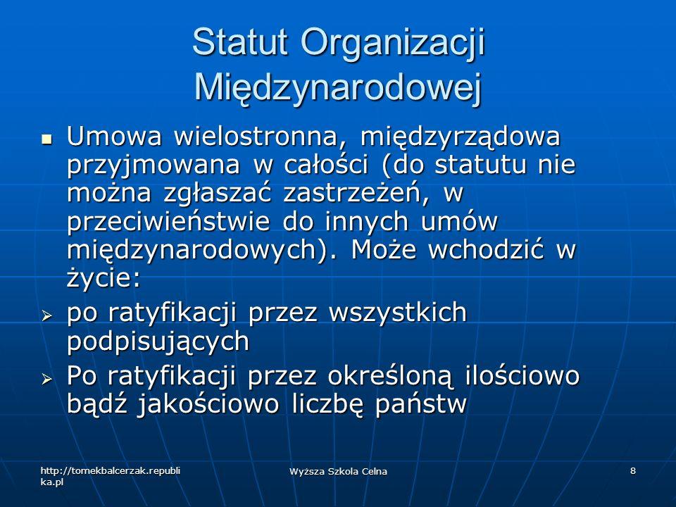 http://tomekbalcerzak.republi ka.pl Wyższa Szkola Celna 8 Statut Organizacji Międzynarodowej Umowa wielostronna, międzyrządowa przyjmowana w całości (