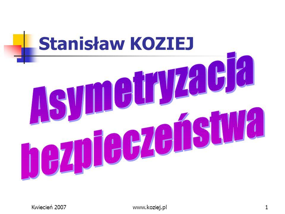 Kwiecień 2007www.koziej.pl2 Zagadnienia Asymetryzacja środowiska bezpieczeństwa: terroryzm i proliferacja BMR Strategia bezpieczeństwa narodowego w warunkach zagrożeń asymetrycznych