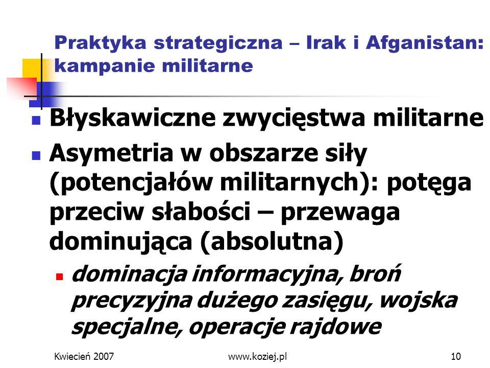 Kwiecień 2007www.koziej.pl10 Praktyka strategiczna – Irak i Afganistan: kampanie militarne Błyskawiczne zwycięstwa militarne Asymetria w obszarze siły
