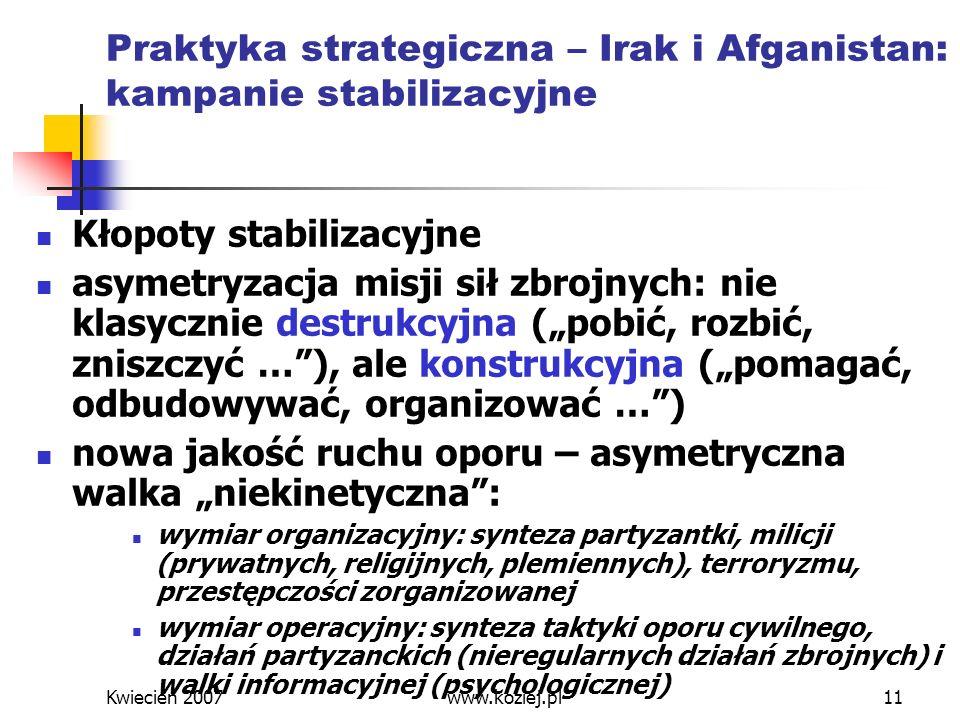 Kwiecień 2007www.koziej.pl11 Praktyka strategiczna – Irak i Afganistan: kampanie stabilizacyjne Kłopoty stabilizacyjne asymetryzacja misji sił zbrojny