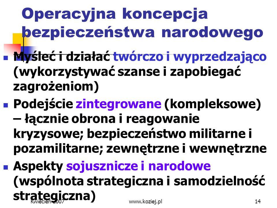 Kwiecień 2007www.koziej.pl14 Operacyjna koncepcja bezpieczeństwa narodowego Myśleć i działać twórczo i wyprzedzająco (wykorzystywać szanse i zapobiega
