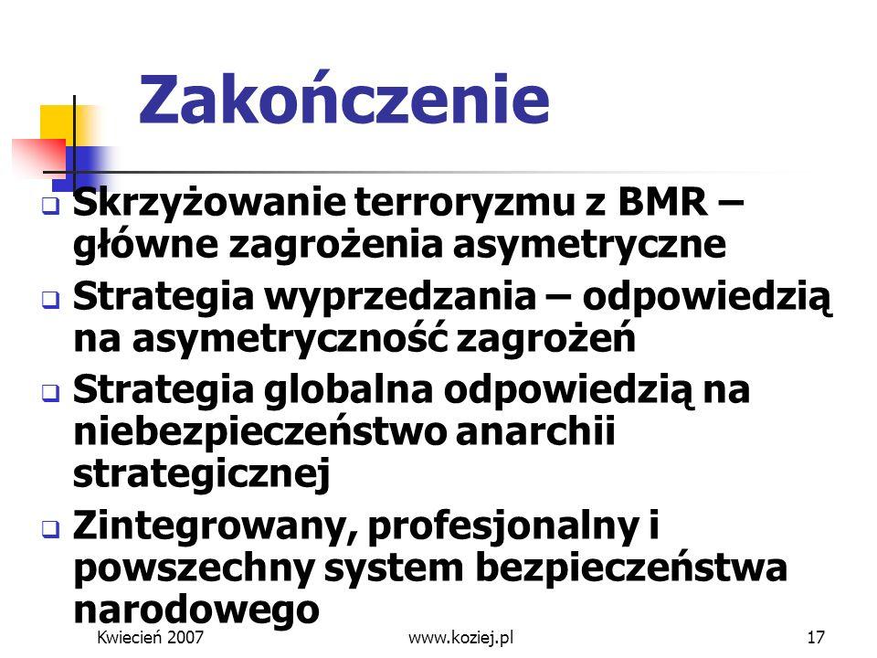 Kwiecień 2007www.koziej.pl17 Zakończenie Skrzyżowanie terroryzmu z BMR – główne zagrożenia asymetryczne Strategia wyprzedzania – odpowiedzią na asymet