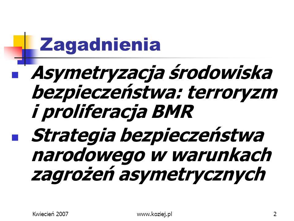 Kwiecień 2007www.koziej.pl3 Asymetryzacja środowiska bezpieczeństwa Rewolucja informacyjna + globalizacja = asymetryzacja: podmiotów bezpieczeństwa (państwa, organizacje międzypaństwowe i niepaństwowe…), zagrożeń (konwencjonalne - niekonwencjonalne, militarne - niemilitarne), strategii (zniszczenia, odstraszania, szantażu …)