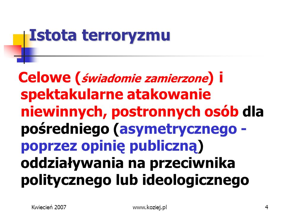 Kwiecień 2007www.koziej.pl4 Celowe ( świadomie zamierzone ) i spektakularne atakowanie niewinnych, postronnych osób dla pośredniego (asymetrycznego -