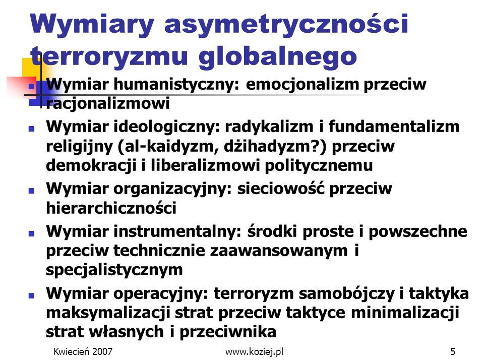 Kwiecień 2007www.koziej.pl5 Wymiary asymetryczności terroryzmu globalnego Wymiar humanistyczny: emocjonalizm przeciw racjonalizmowi Wymiar ideologiczn