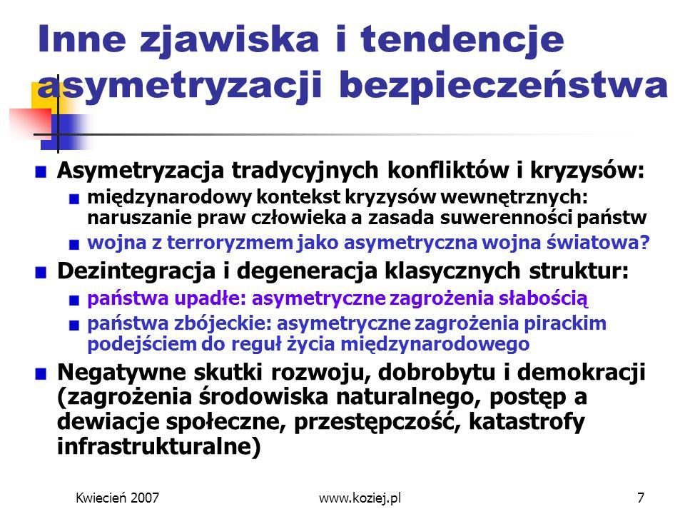 Kwiecień 2007www.koziej.pl8 Strategie międzynarodowe ONZ i NATO – nieefektywność symetrycznych procedur (dwubiegunowość i równoważne relacje między mocarstwami) z czasów zimnej wojny Organizacje międzynarodowe - koalicje ad hoc Strategie międzynarodowe – strategie narodowe (renacjonalizacja praktyki strategicznej)