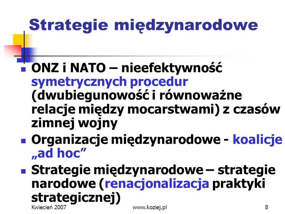 Kwiecień 2007www.koziej.pl9 Strategie narodowe: USA Szok po 11 września 2001 Nieadekwatność dotychczasowej symetrycznej strategii odstraszania (MAD) w stosunku do terrorystów i państw zbójeckich Prewencja i uderzenia uprzedzające w walce z terroryzmem i BMR – asymetryczność tej koncepcji wobec klasycznego prawa międzynarodowego (prawo państw do samoobrony w razie agresji) Obrona przeciwrakietowa – odpowiedź na asymetryczne zagrożenia rakietowo- nuklearne
