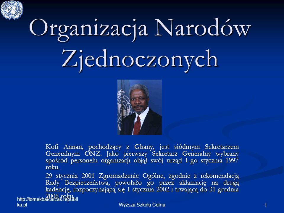 http://tomekbalcerzak.republi ka.pl Wyższa Szkoła Celna 1 Organizacja Narodów Zjednoczonych Kofi Annan, pochodzący z Ghany, jest siódmym Sekretarzem G