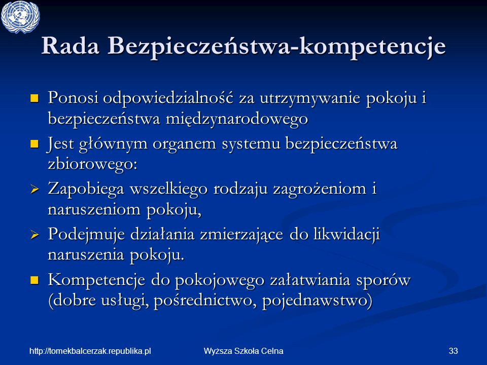 http://tomekbalcerzak.republika.pl 33Wyższa Szkoła Celna Rada Bezpieczeństwa-kompetencje Ponosi odpowiedzialność za utrzymywanie pokoju i bezpieczeńst