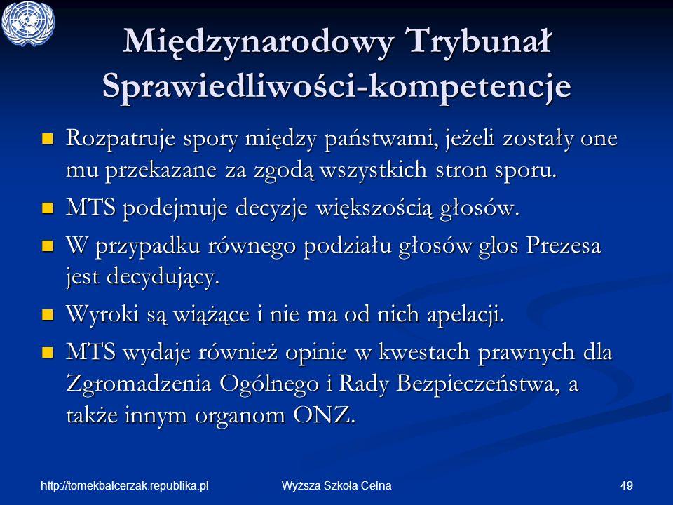 http://tomekbalcerzak.republika.pl 49Wyższa Szkoła Celna Międzynarodowy Trybunał Sprawiedliwości-kompetencje Rozpatruje spory między państwami, jeżeli