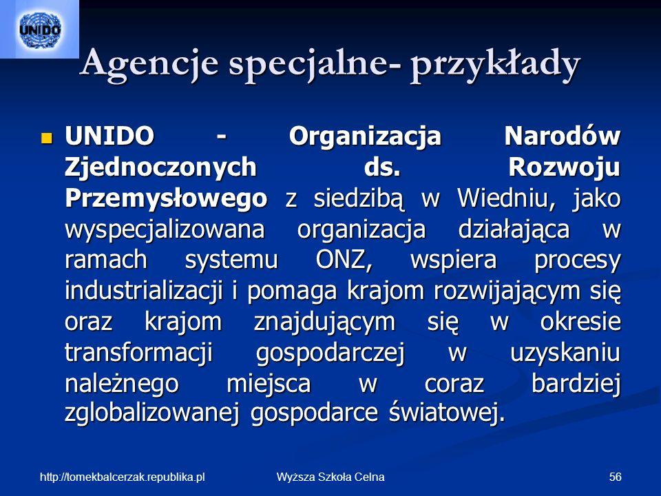 http://tomekbalcerzak.republika.pl 56Wyższa Szkoła Celna Agencje specjalne- przykłady UNIDO - Organizacja Narodów Zjednoczonych ds. Rozwoju Przemysłow