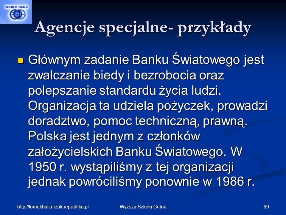 http://tomekbalcerzak.republika.pl 59Wyższa Szkoła Celna Agencje specjalne- przykłady Głównym zadanie Banku Światowego jest zwalczanie biedy i bezrobo