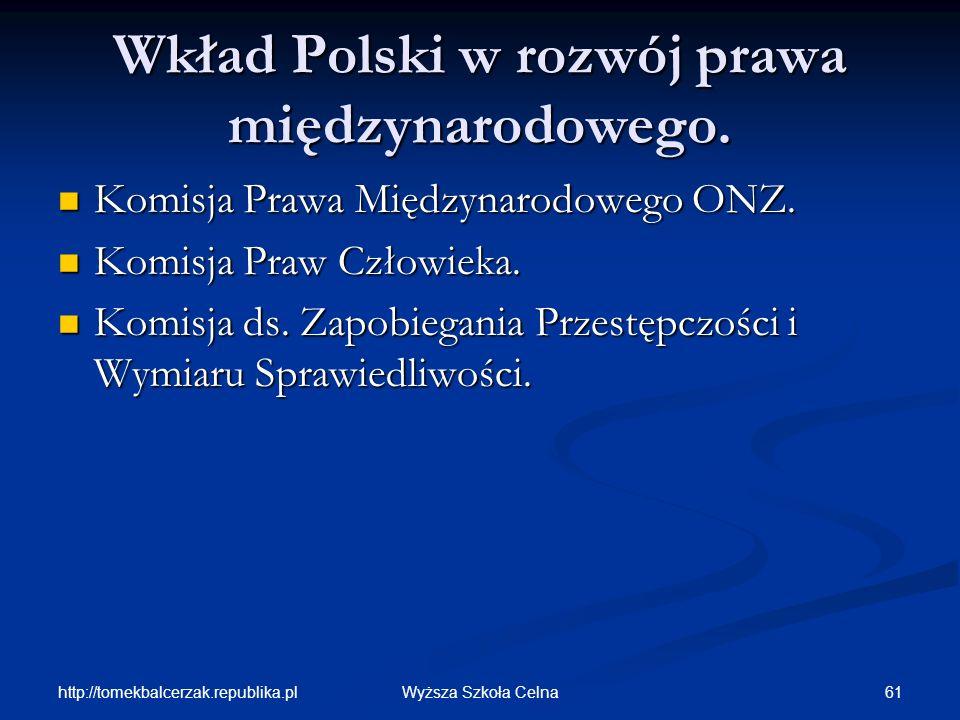 http://tomekbalcerzak.republika.pl 61Wyższa Szkoła Celna Wkład Polski w rozwój prawa międzynarodowego. Komisja Prawa Międzynarodowego ONZ. Komisja Pra