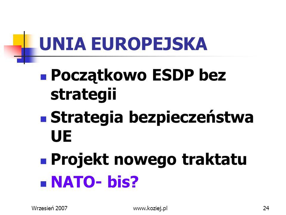 Wrzesień 200724 UNIA EUROPEJSKA Początkowo ESDP bez strategii Strategia bezpieczeństwa UE Projekt nowego traktatu NATO- bis? www.koziej.pl