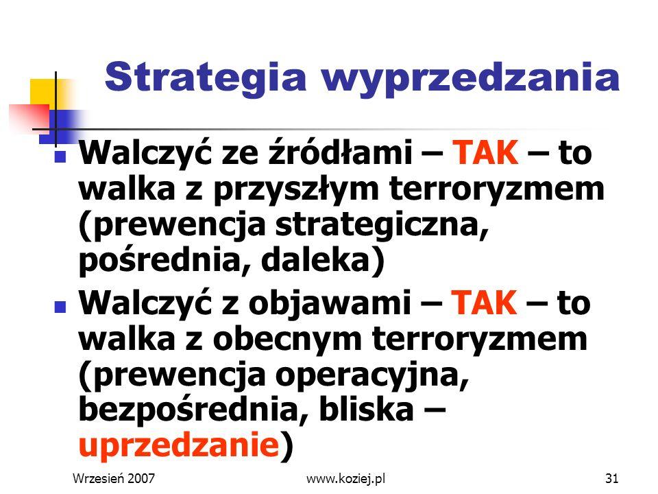 Wrzesień 200731 Strategia wyprzedzania Walczyć ze źródłami – TAK – to walka z przyszłym terroryzmem (prewencja strategiczna, pośrednia, daleka) Walczy