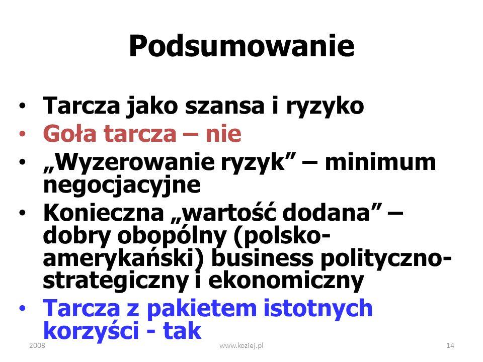 2008www.koziej.pl14 Podsumowanie Tarcza jako szansa i ryzyko Goła tarcza – nie Wyzerowanie ryzyk – minimum negocjacyjne Konieczna wartość dodana – dob