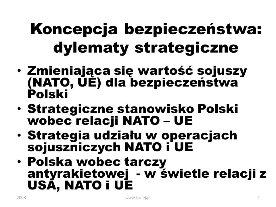 2008www.koziej.pl4 Koncepcja bezpieczeństwa: dylematy strategiczne Zmieniająca się wartość sojuszy (NATO, UE) dla bezpieczeństwa Polski Strategiczne s