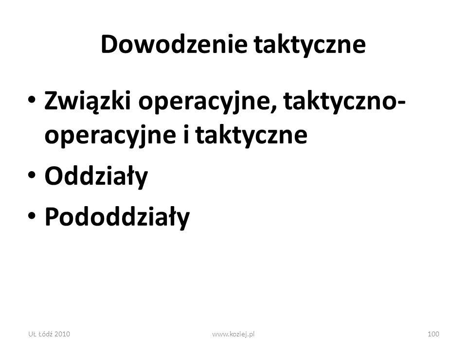 Dowodzenie taktyczne Związki operacyjne, taktyczno- operacyjne i taktyczne Oddziały Pododdziały UŁ Łódź 2010www.koziej.pl100