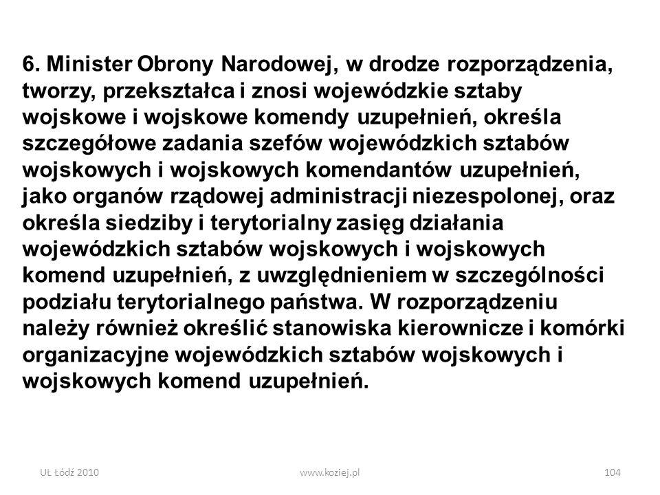 UŁ Łódź 2010www.koziej.pl104 6. Minister Obrony Narodowej, w drodze rozporządzenia, tworzy, przekształca i znosi wojewódzkie sztaby wojskowe i wojskow