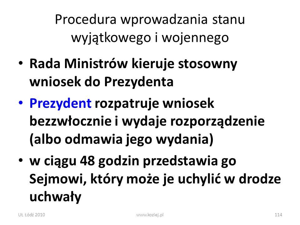 UŁ Łódź 2010www.koziej.pl114 Procedura wprowadzania stanu wyjątkowego i wojennego Rada Ministrów kieruje stosowny wniosek do Prezydenta Prezydent rozp
