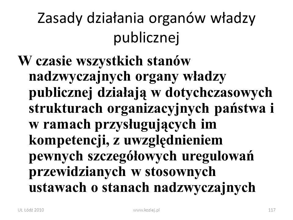 UŁ Łódź 2010www.koziej.pl117 Zasady działania organów władzy publicznej W czasie wszystkich stanów nadzwyczajnych organy władzy publicznej działają w