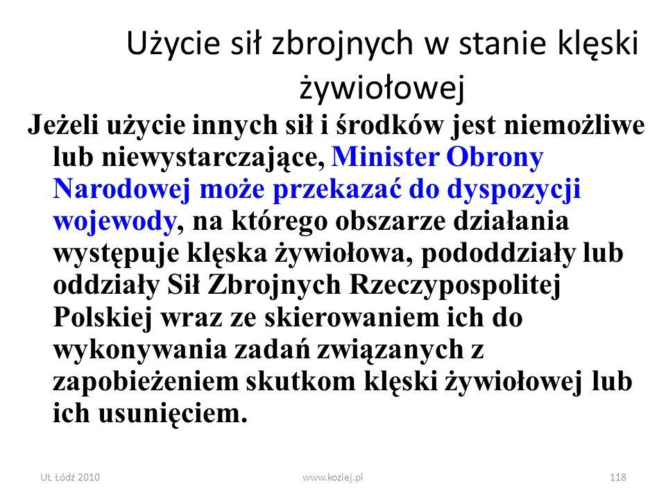 UŁ Łódź 2010www.koziej.pl118 Użycie sił zbrojnych w stanie klęski żywiołowej Jeżeli użycie innych sił i środków jest niemożliwe lub niewystarczające,