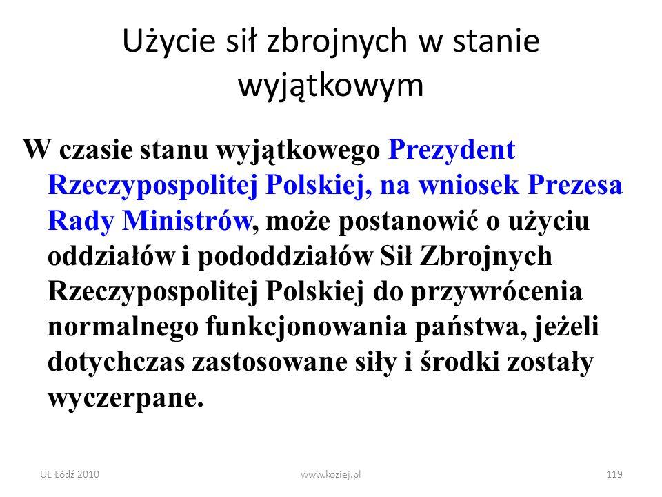 UŁ Łódź 2010www.koziej.pl119 Użycie sił zbrojnych w stanie wyjątkowym W czasie stanu wyjątkowego Prezydent Rzeczypospolitej Polskiej, na wniosek Preze