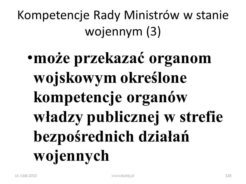 UŁ Łódź 2010www.koziej.pl126 Kompetencje Rady Ministrów w stanie wojennym (3) może przekazać organom wojskowym określone kompetencje organów władzy pu