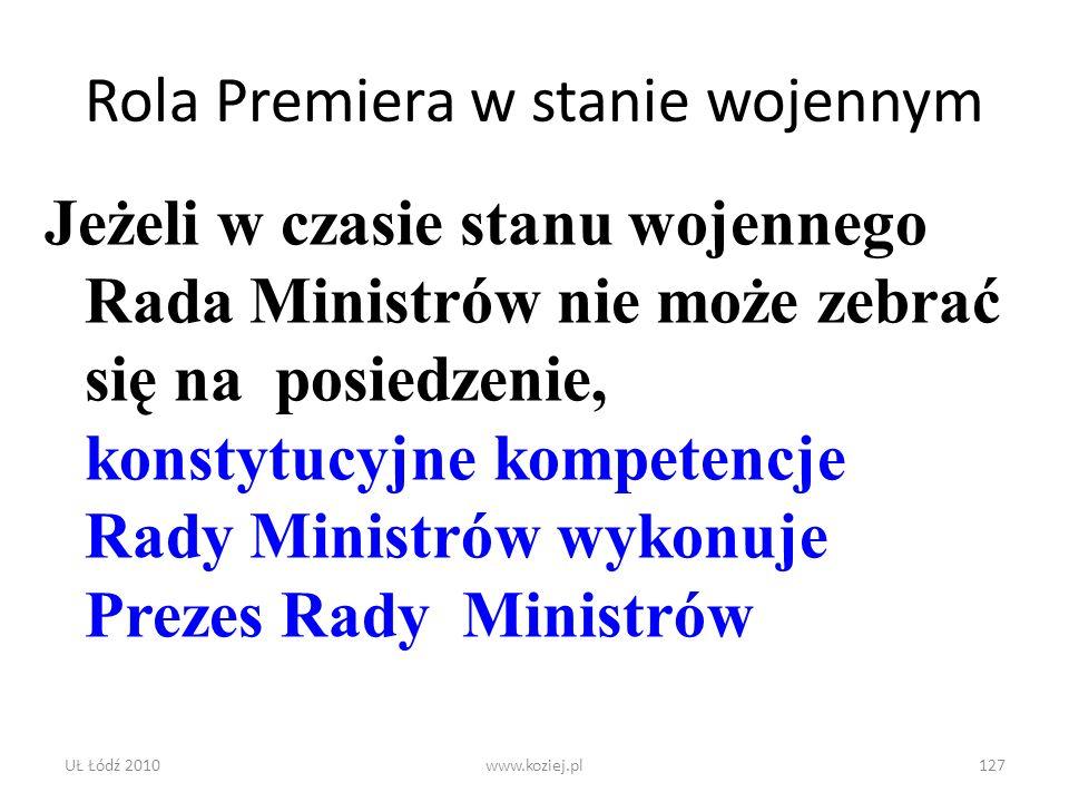 UŁ Łódź 2010www.koziej.pl127 Rola Premiera w stanie wojennym Jeżeli w czasie stanu wojennego Rada Ministrów nie może zebrać się na posiedzenie, konsty