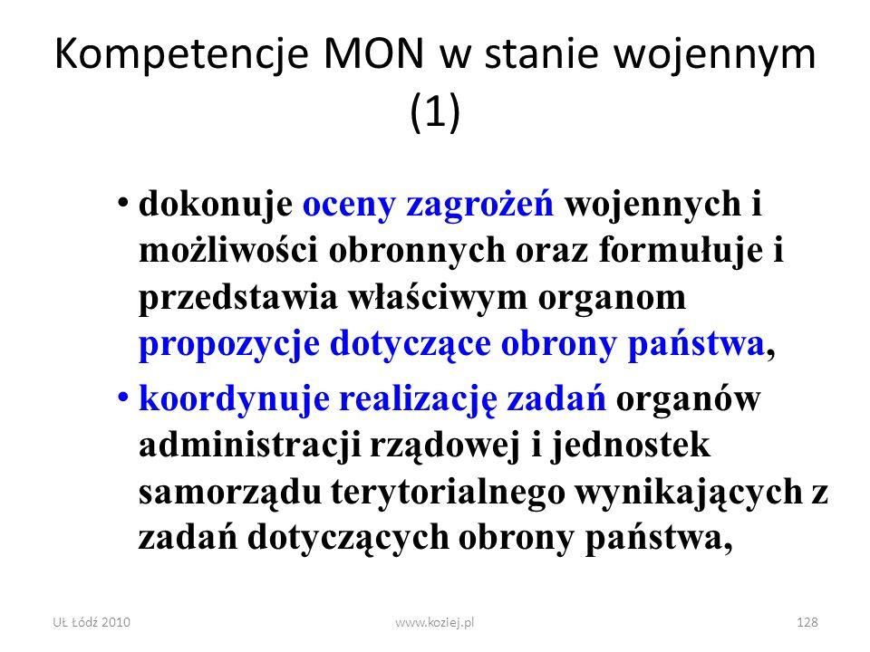 UŁ Łódź 2010www.koziej.pl128 Kompetencje MON w stanie wojennym (1) dokonuje oceny zagrożeń wojennych i możliwości obronnych oraz formułuje i przedstaw