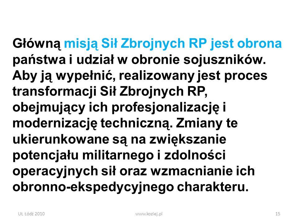 UŁ Łódź 2010www.koziej.pl15 Główną misją Sił Zbrojnych RP jest obrona państwa i udział w obronie sojuszników. Aby ją wypełnić, realizowany jest proces