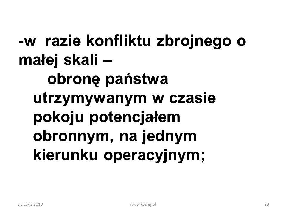 UŁ Łódź 2010www.koziej.pl28 -w razie konfliktu zbrojnego o małej skali – obronę państwa utrzymywanym w czasie pokoju potencjałem obronnym, na jednym k